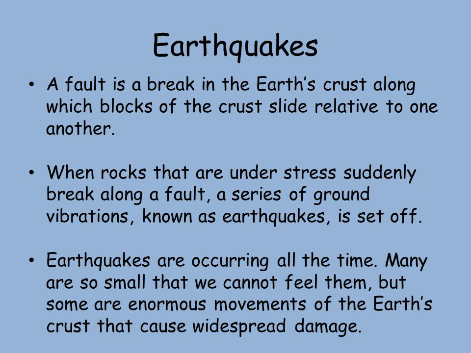Earthquakes A fault is a break in the Earth's crust along which blocks of the crust slide relative to one another.