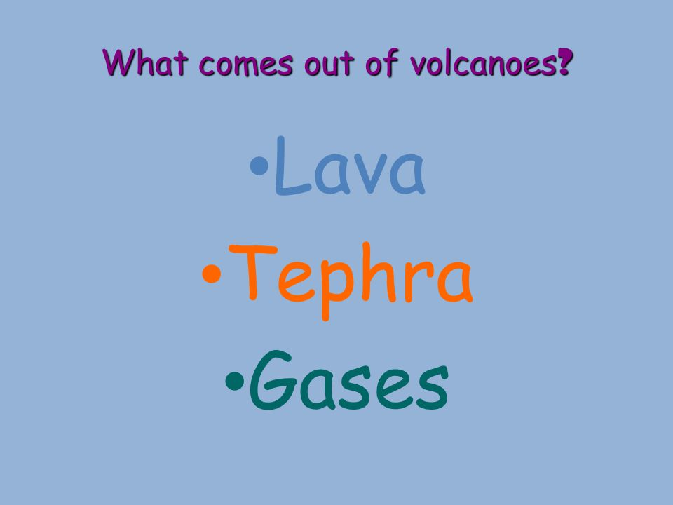 What comes out of volcanoes