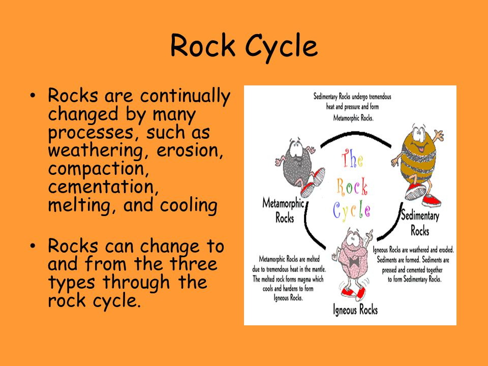 Rock Cycle Rocks are continually changed by many processes, such as weathering, erosion, compaction, cementation, melting, and cooling.