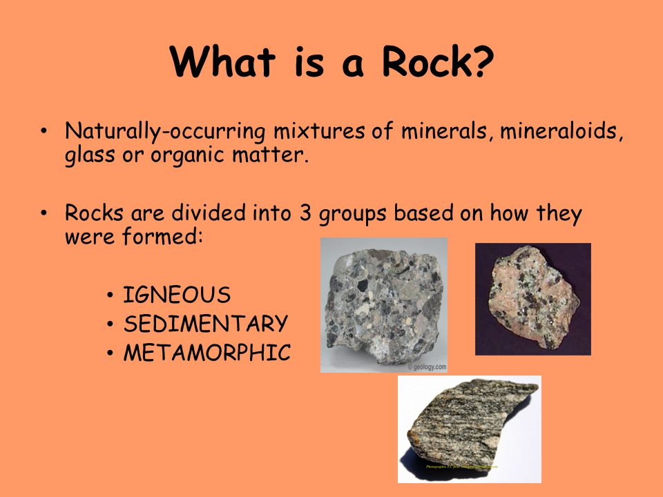 What is a Rock Naturally-occurring mixtures of minerals, mineraloids, glass or organic matter.