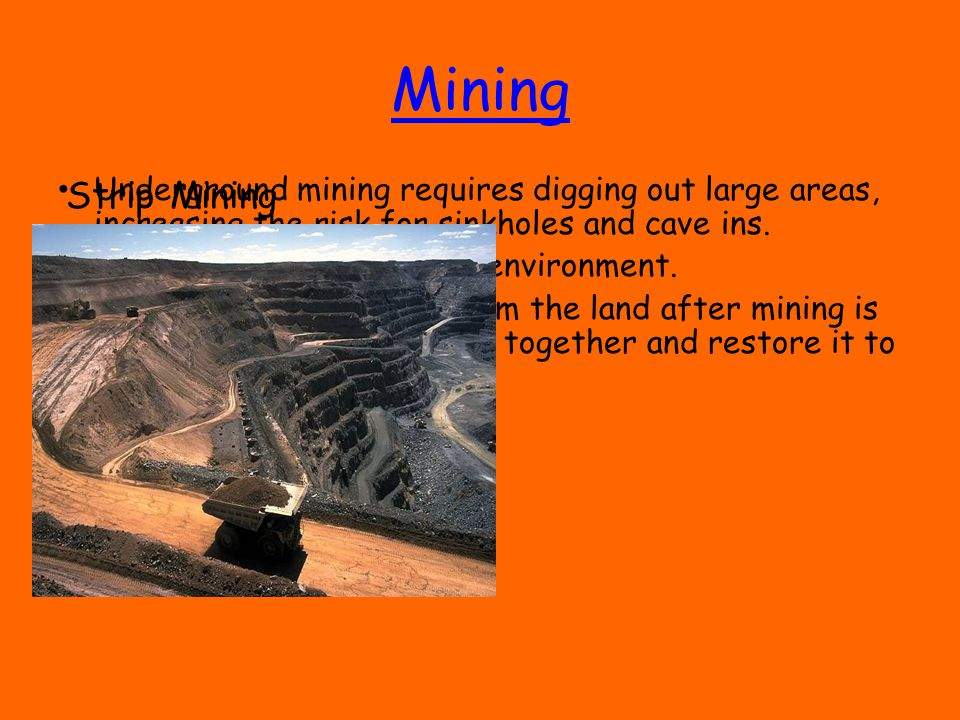 Mining Underground mining requires digging out large areas, increasing the risk for sinkholes and cave ins.