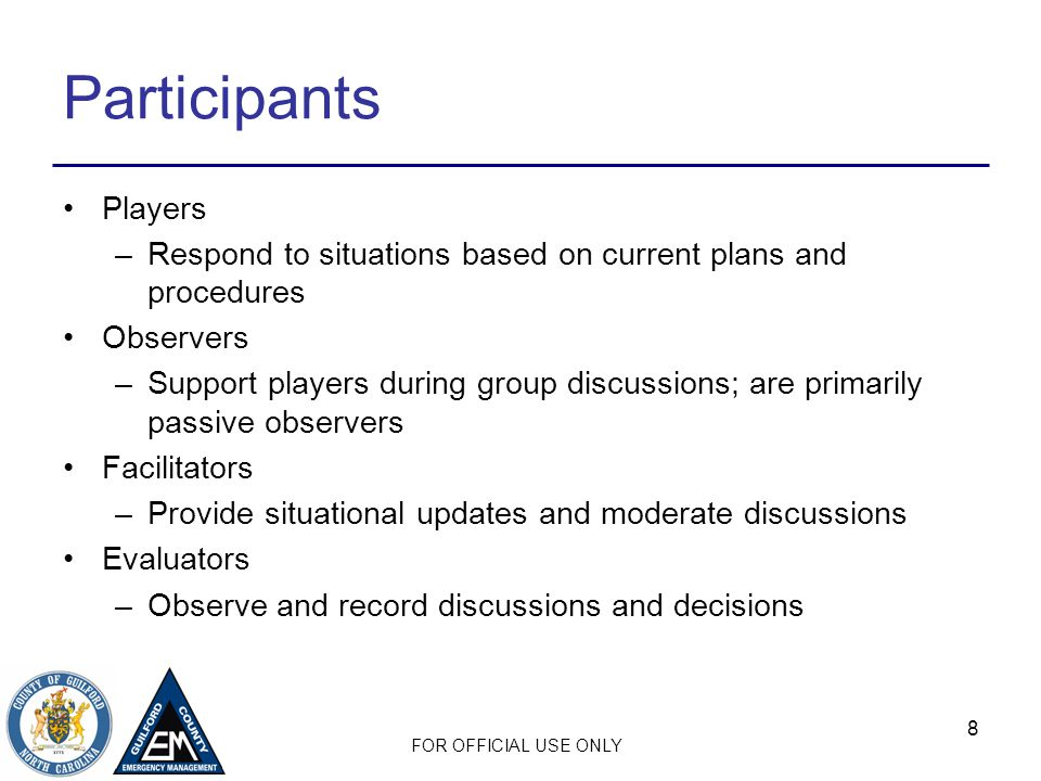 Participants Players. Respond to situations based on current plans and procedures. Observers.
