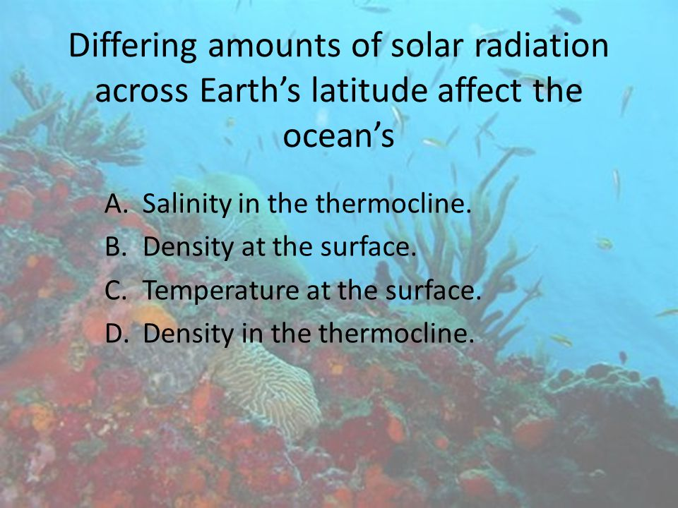 Differing amounts of solar radiation across Earth's latitude affect the ocean's