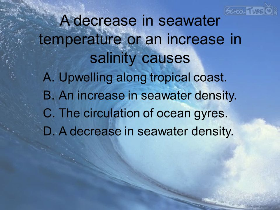 A decrease in seawater temperature or an increase in salinity causes