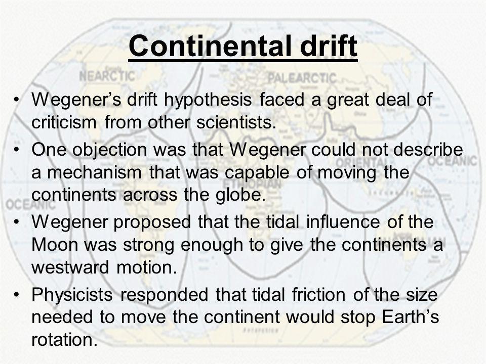 Continental drift Wegener's drift hypothesis faced a great deal of criticism from other scientists.