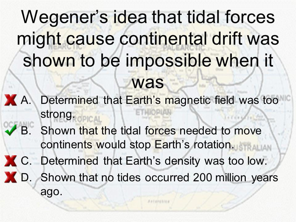 Wegener's idea that tidal forces might cause continental drift was shown to be impossible when it was