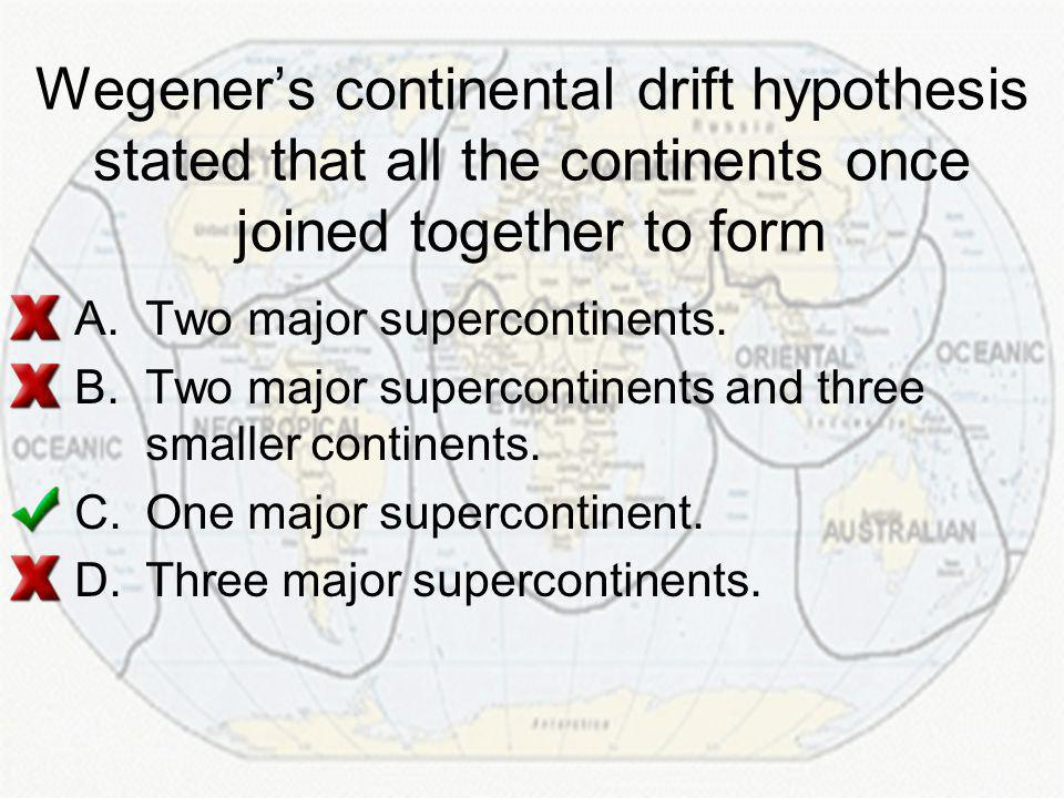 Wegener's continental drift hypothesis stated that all the continents once joined together to form