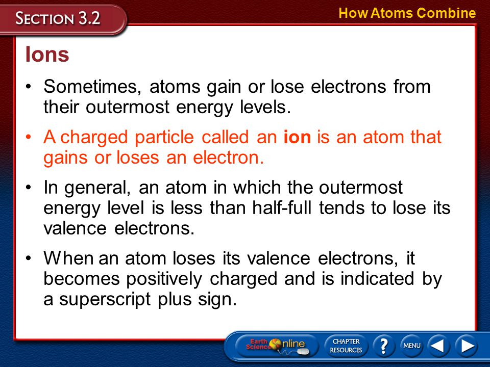 How Atoms Combine Ions. Sometimes, atoms gain or lose electrons from their outermost energy levels.