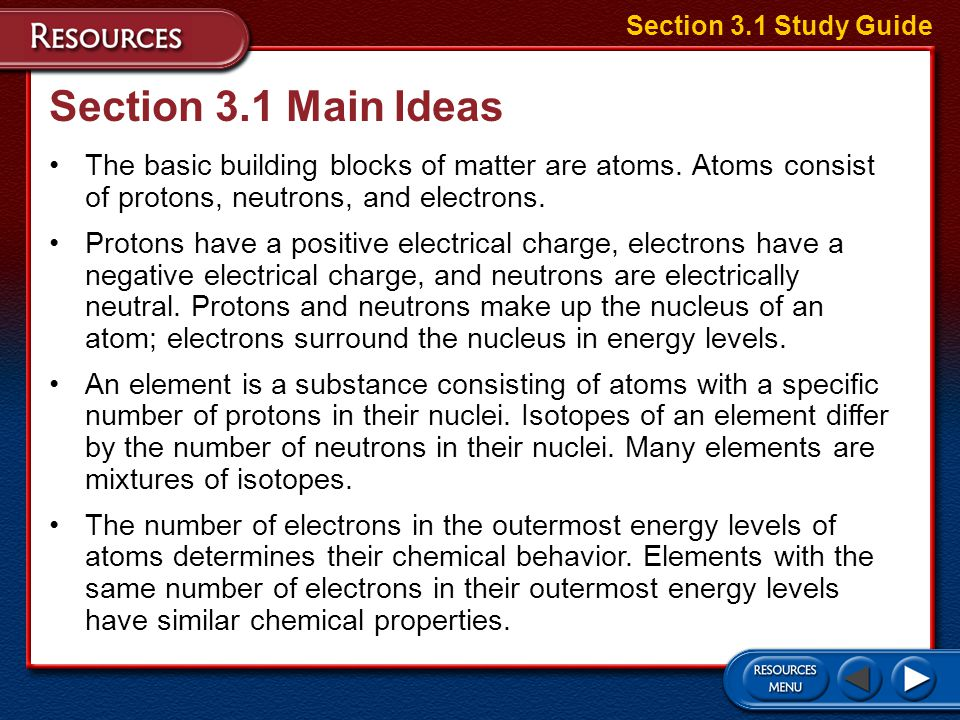 Section 3.1 Study Guide Section 3.1 Main Ideas. The basic building blocks of matter are atoms. Atoms consist of protons, neutrons, and electrons.