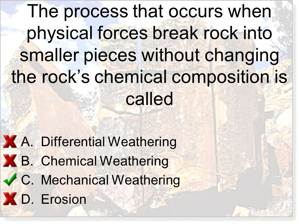The process that occurs when physical forces break rock into smaller pieces without changing the rock's chemical composition is called