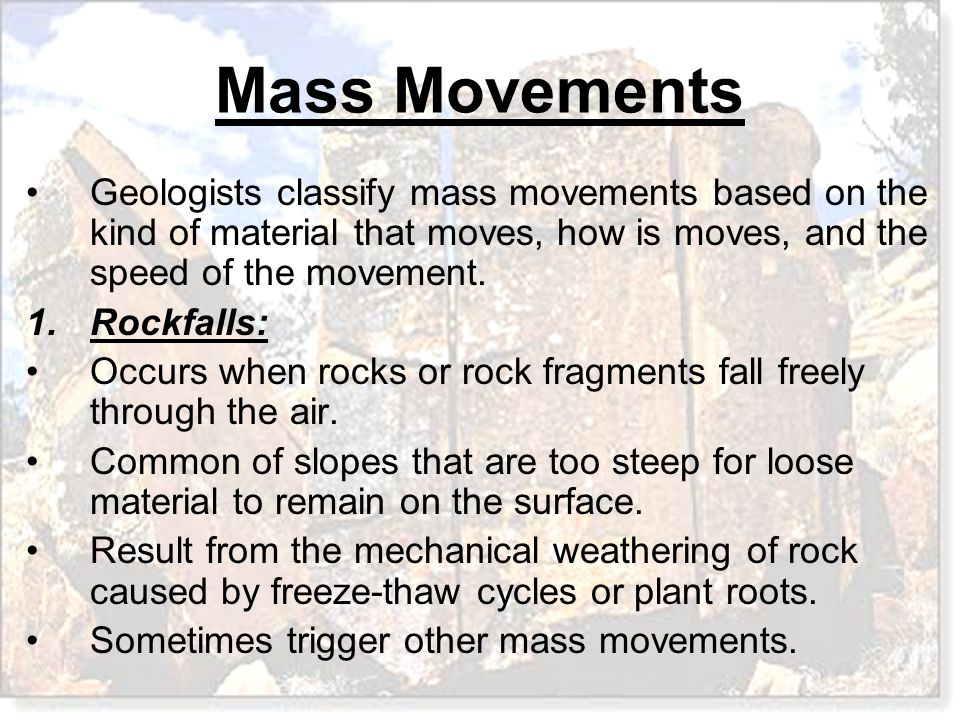 Geologists classify mass movements based on the kind of material that moves, how is moves, and the speed of the movement.