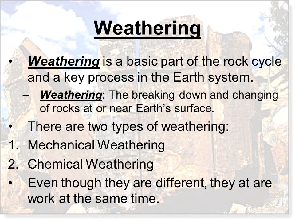 There are two types of weathering: Mechanical Weathering