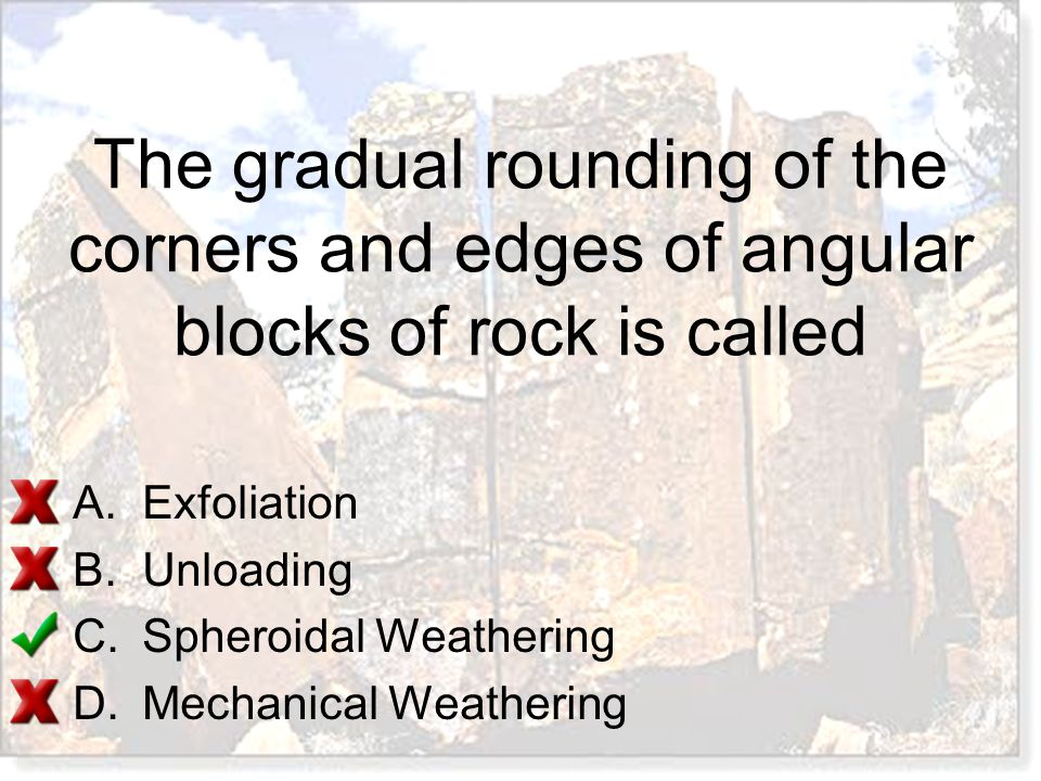 The gradual rounding of the corners and edges of angular blocks of rock is called