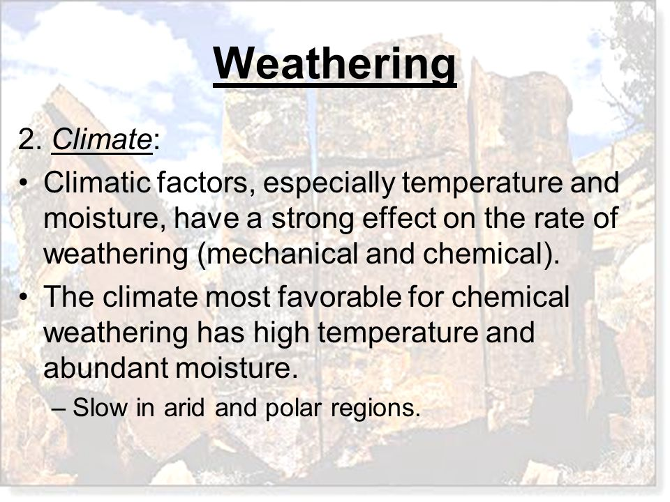 2. Climate: Climatic factors, especially temperature and moisture, have a strong effect on the rate of weathering (mechanical and chemical).