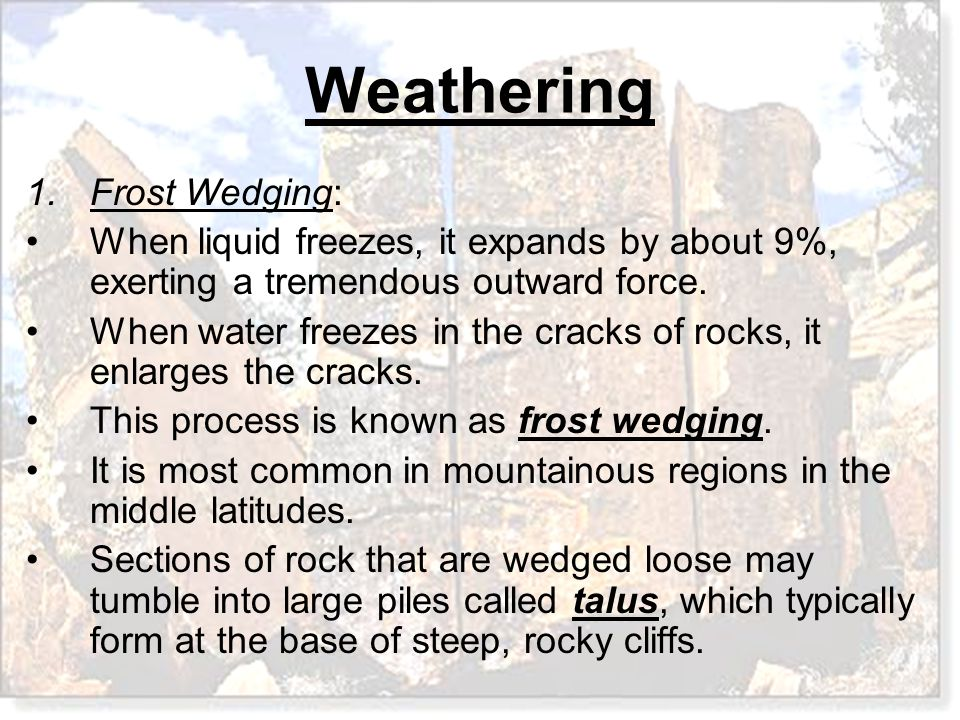 Frost Wedging: When liquid freezes, it expands by about 9%, exerting a tremendous outward force.