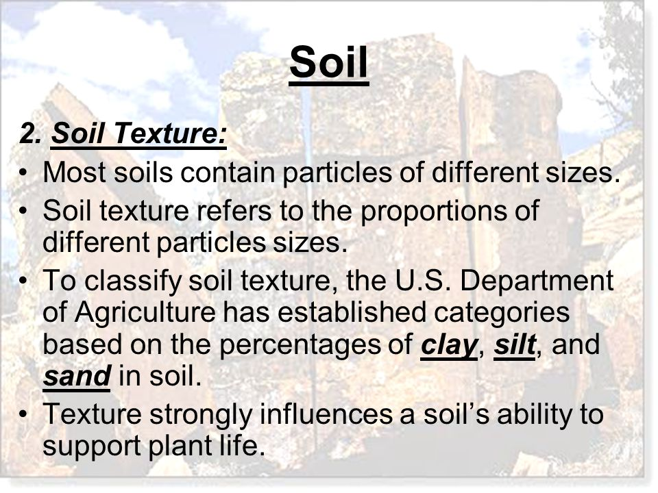 2. Soil Texture: Most soils contain particles of different sizes. Soil texture refers to the proportions of different particles sizes.
