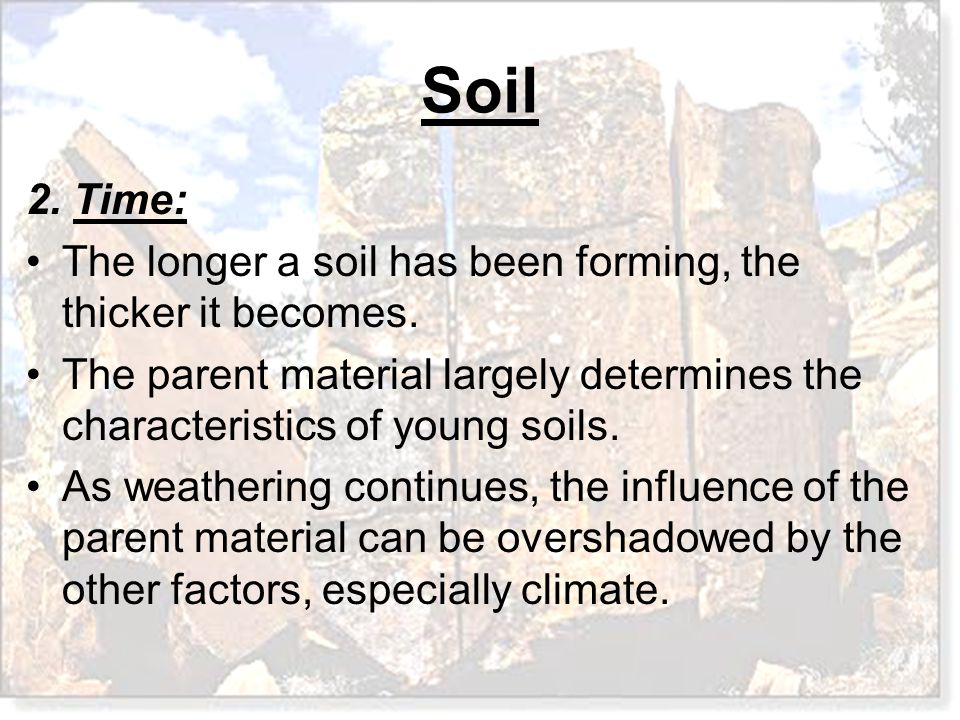 2. Time: The longer a soil has been forming, the thicker it becomes. The parent material largely determines the characteristics of young soils.