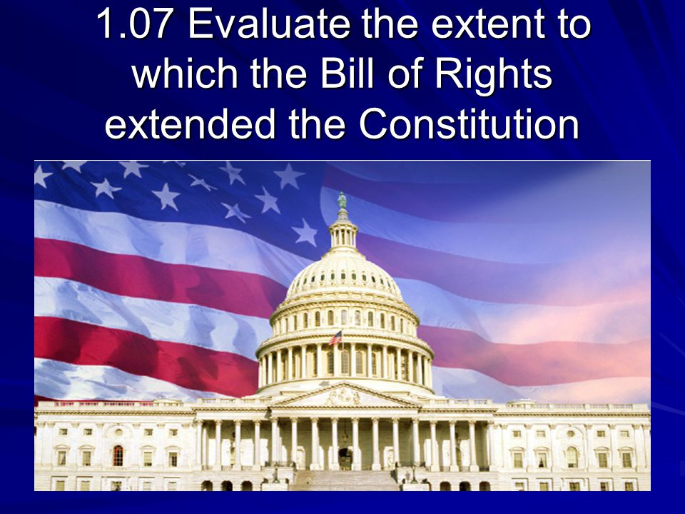 1.07 Evaluate the extent to which the Bill of Rights extended the Constitution
