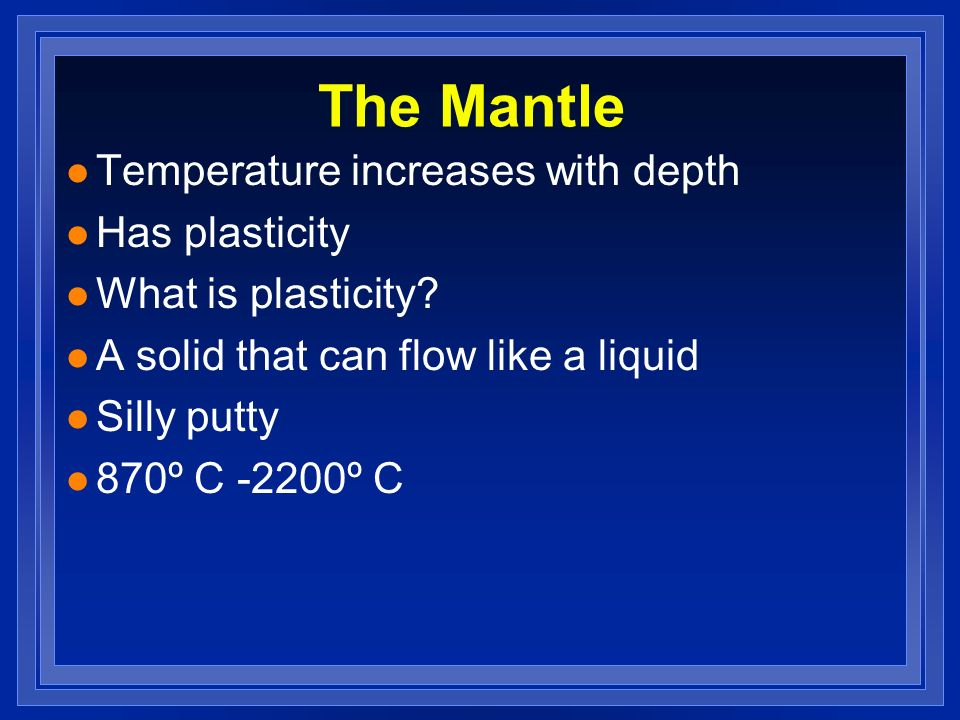 The Mantle Temperature increases with depth Has plasticity