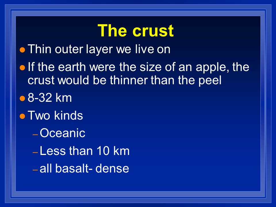The crust Thin outer layer we live on