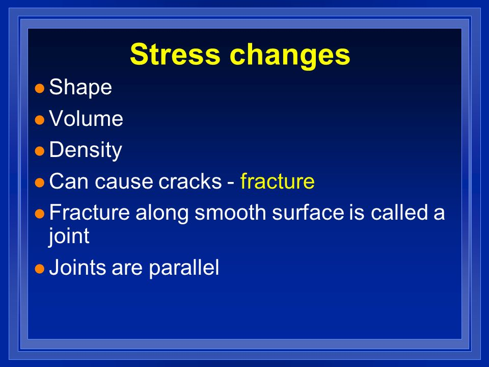Stress changes Shape Volume Density Can cause cracks - fracture