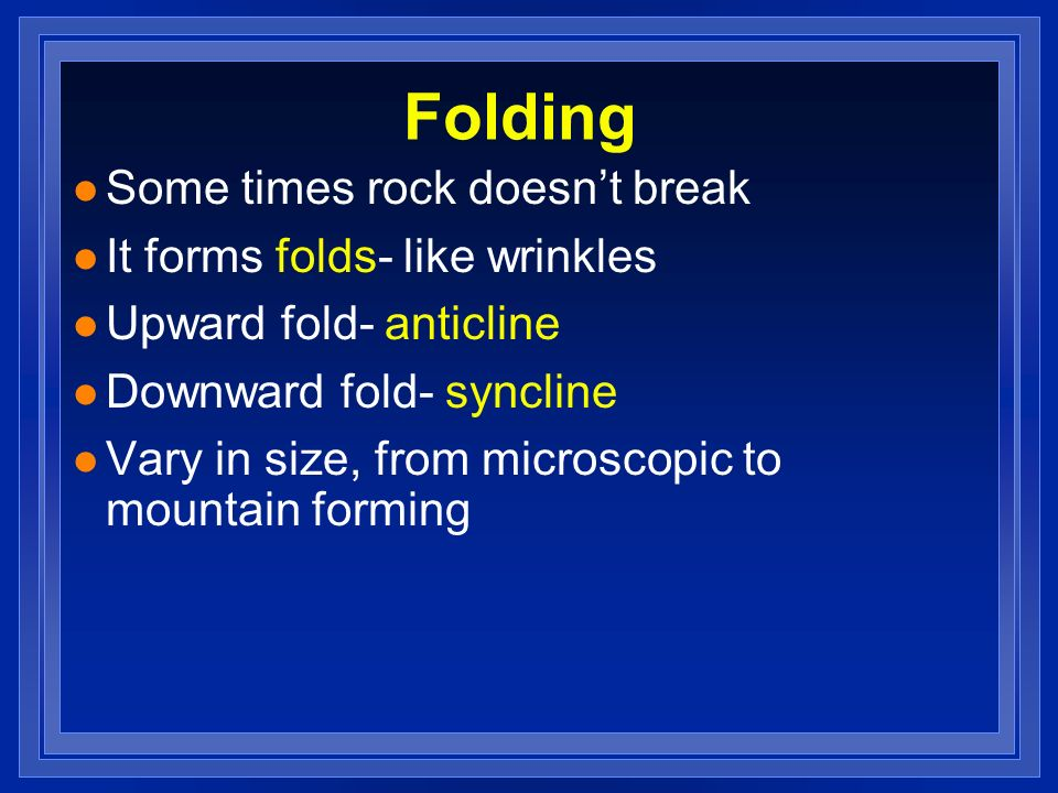 Folding Some times rock doesn't break It forms folds- like wrinkles
