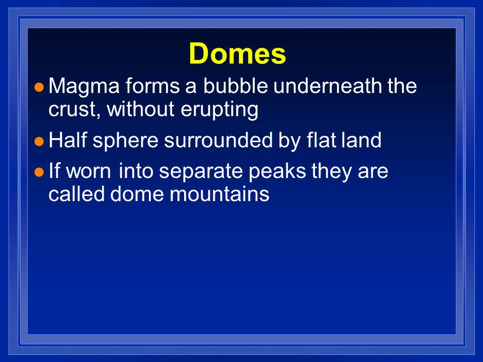Domes Magma forms a bubble underneath the crust, without erupting