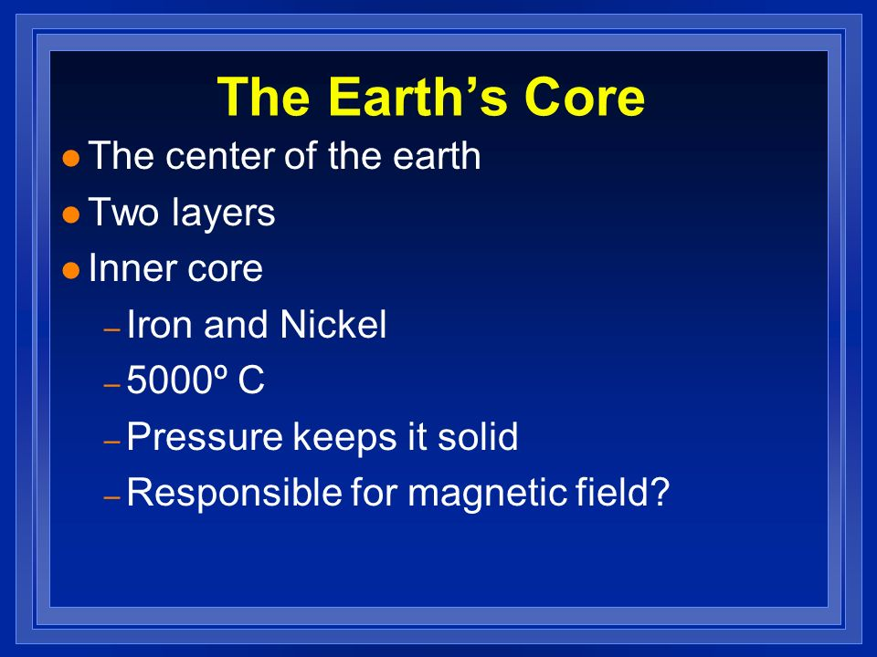 The Earth's Core The center of the earth Two layers Inner core