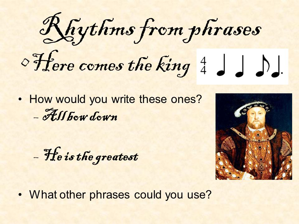 Rhythms from phrases Here comes the king All bow down