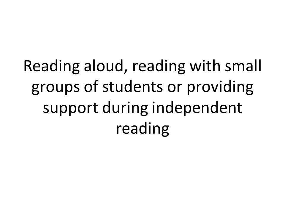 Reading aloud, reading with small groups of students or providing support during independent reading