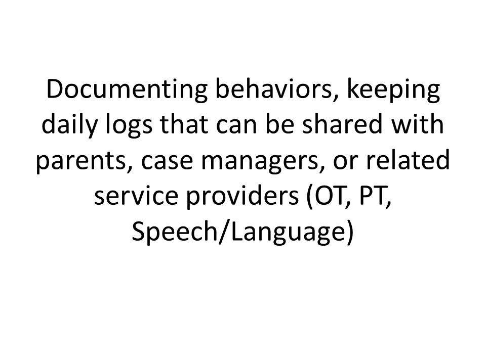 Documenting behaviors, keeping daily logs that can be shared with parents, case managers, or related service providers (OT, PT, Speech/Language)