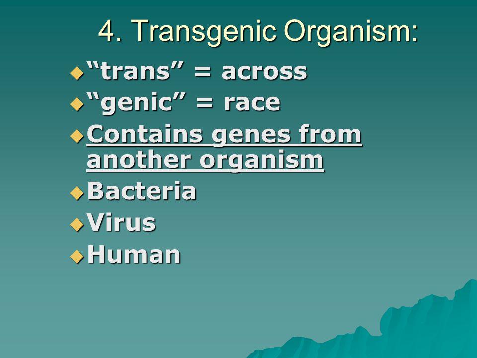 4. Transgenic Organism: trans = across genic = race