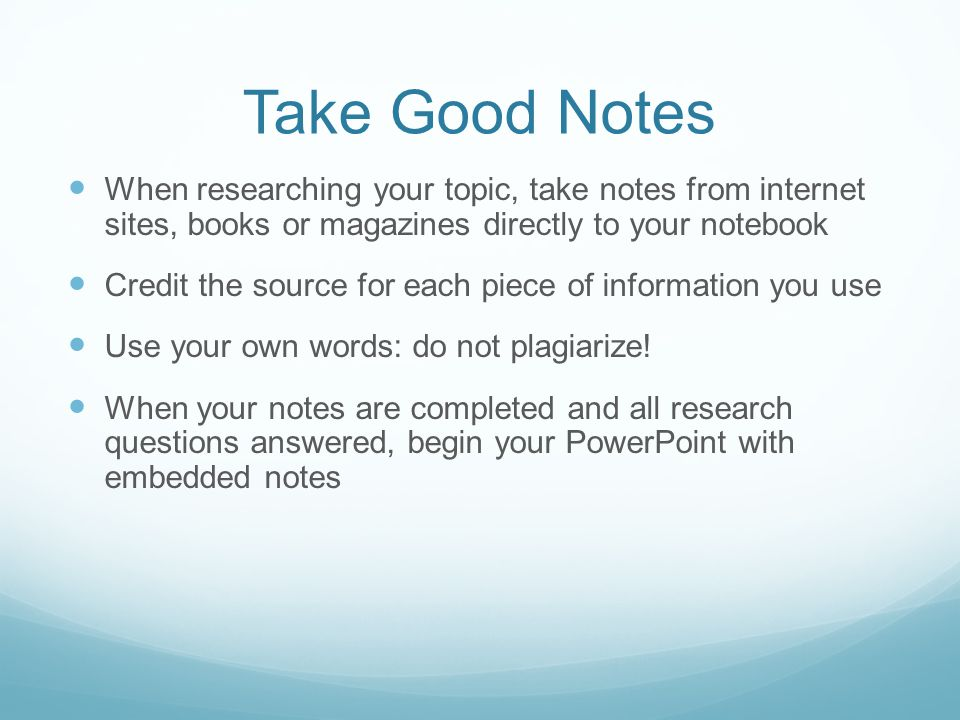 Take Good Notes When researching your topic, take notes from internet sites, books or magazines directly to your notebook.