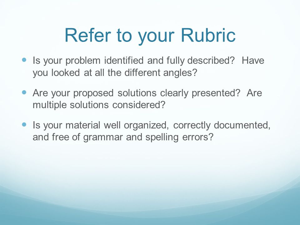 Refer to your Rubric Is your problem identified and fully described Have you looked at all the different angles