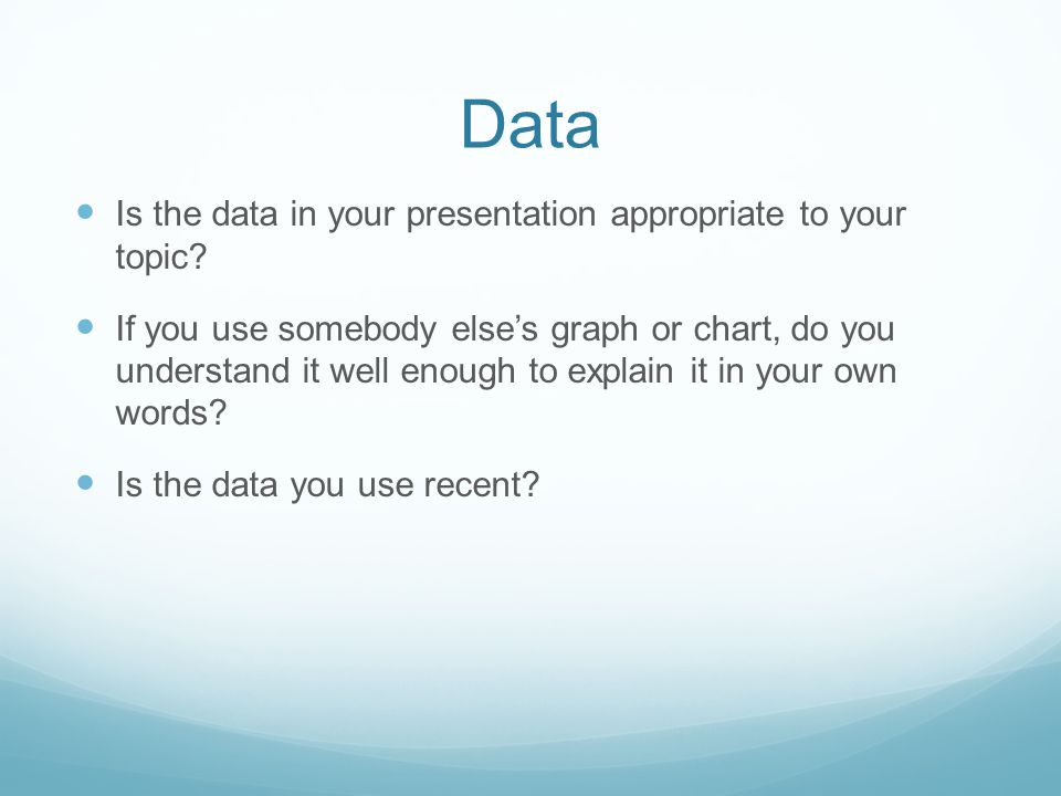 Data Is the data in your presentation appropriate to your topic