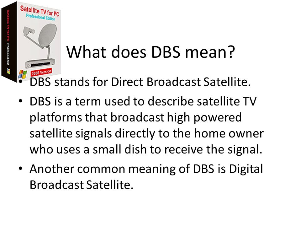 What does DBS mean DBS stands for Direct Broadcast Satellite.