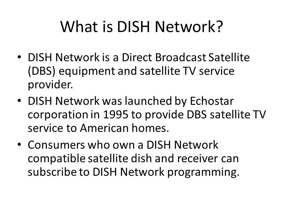 What is DISH Network DISH Network is a Direct Broadcast Satellite (DBS) equipment and satellite TV service provider.