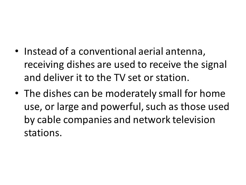 Instead of a conventional aerial antenna, receiving dishes are used to receive the signal and deliver it to the TV set or station.