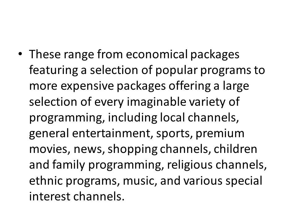 These range from economical packages featuring a selection of popular programs to more expensive packages offering a large selection of every imaginable variety of programming, including local channels, general entertainment, sports, premium movies, news, shopping channels, children and family programming, religious channels, ethnic programs, music, and various special interest channels.