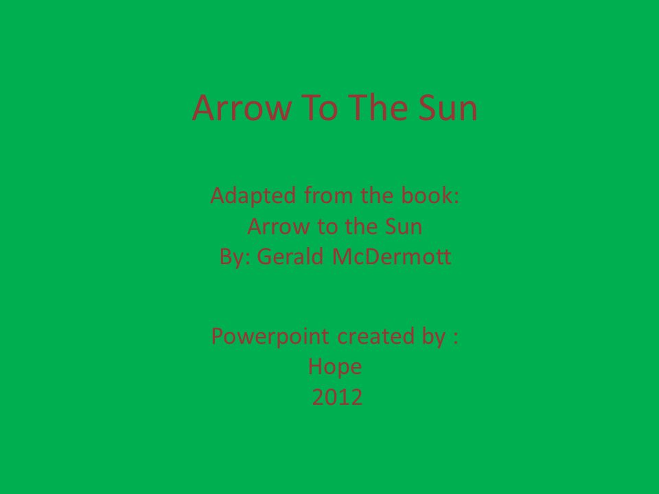 Arrow To The Sun Adapted from the book: Arrow to the Sun By: Gerald McDermott Powerpoint created by : Hope 2012