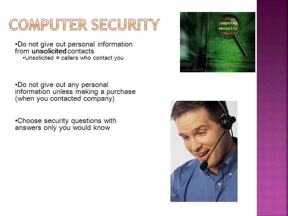 Computer security Do not give out personal information from unsolicited contacts. Unsolicited = callers who contact you.