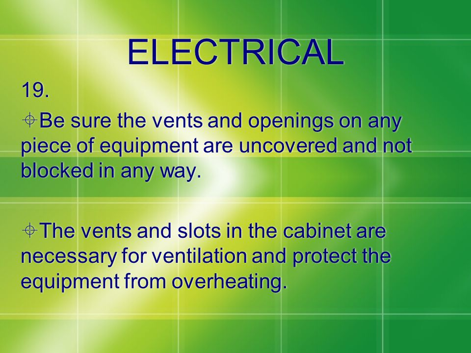 ELECTRICAL 19. Be sure the vents and openings on any piece of equipment are uncovered and not blocked in any way.
