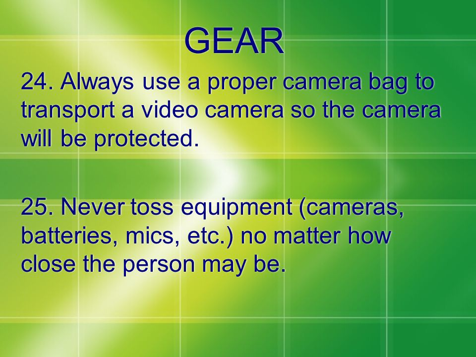 GEAR 24. Always use a proper camera bag to transport a video camera so the camera will be protected.