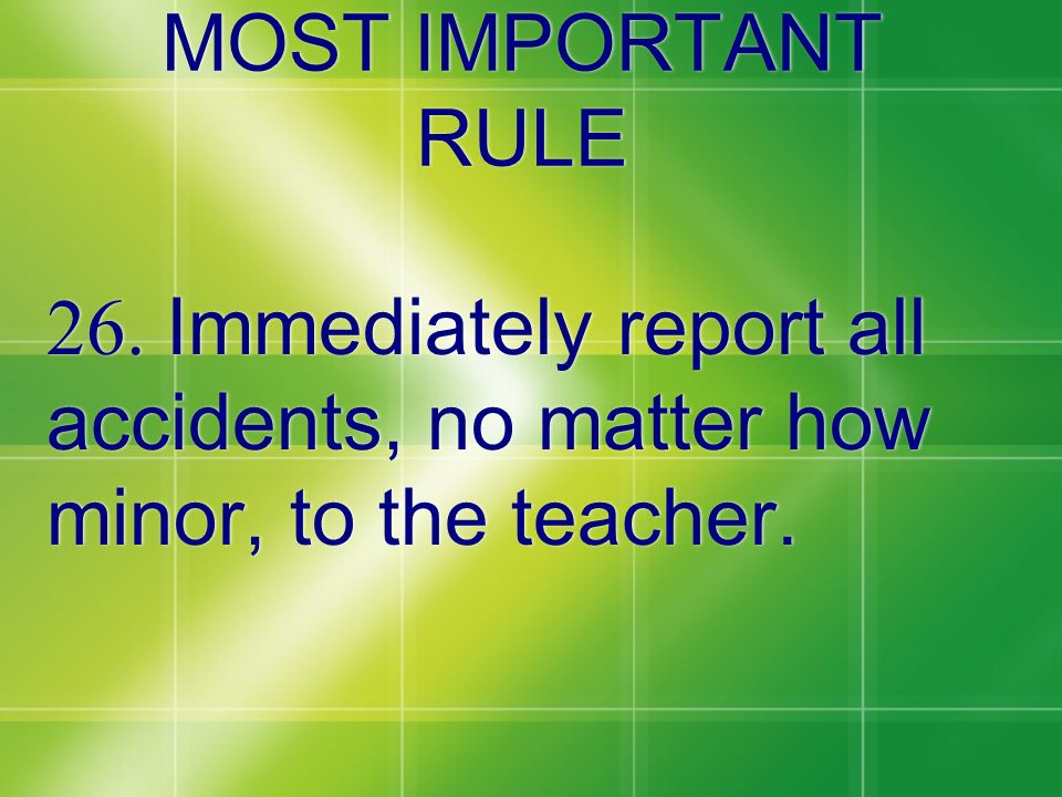 MOST IMPORTANT RULE 26. Immediately report all accidents, no matter how minor, to the teacher.