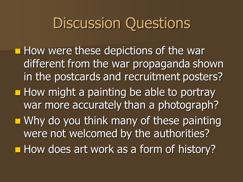 Discussion Questions How were these depictions of the war different from the war propaganda shown in the postcards and recruitment posters