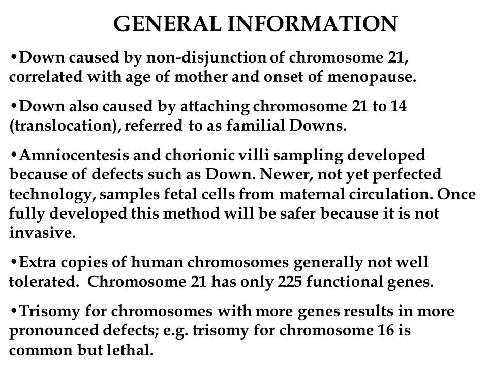 GENERAL INFORMATION Down caused by non-disjunction of chromosome 21, correlated with age of mother and onset of menopause.