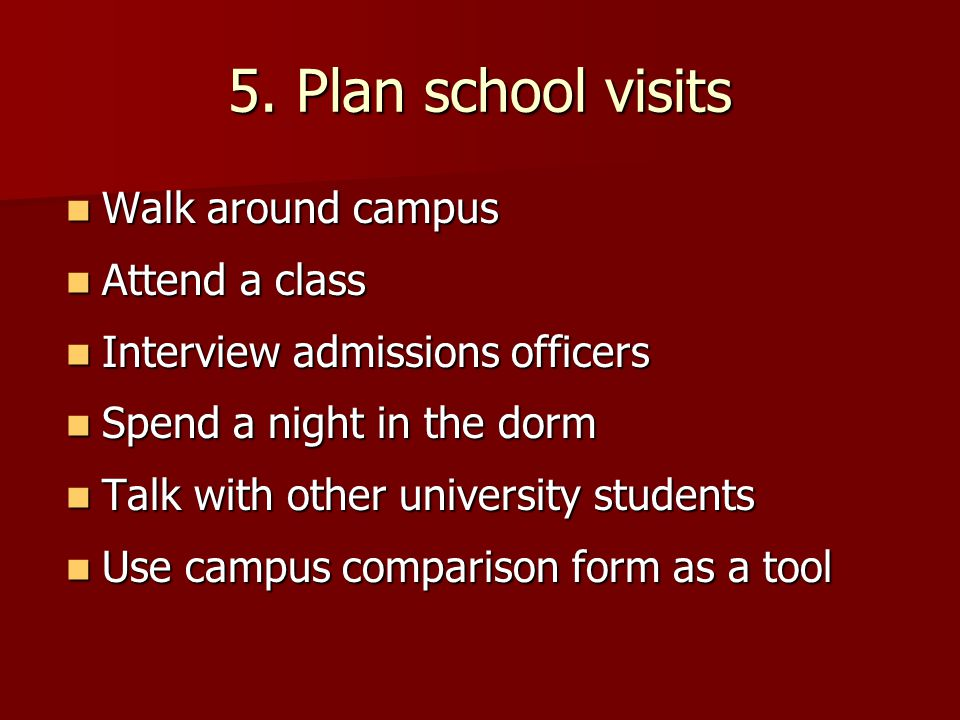 5. Plan school visits Walk around campus Attend a class