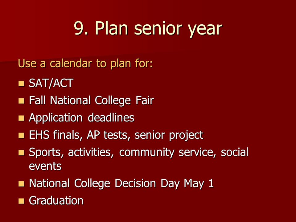 9. Plan senior year Use a calendar to plan for: SAT/ACT