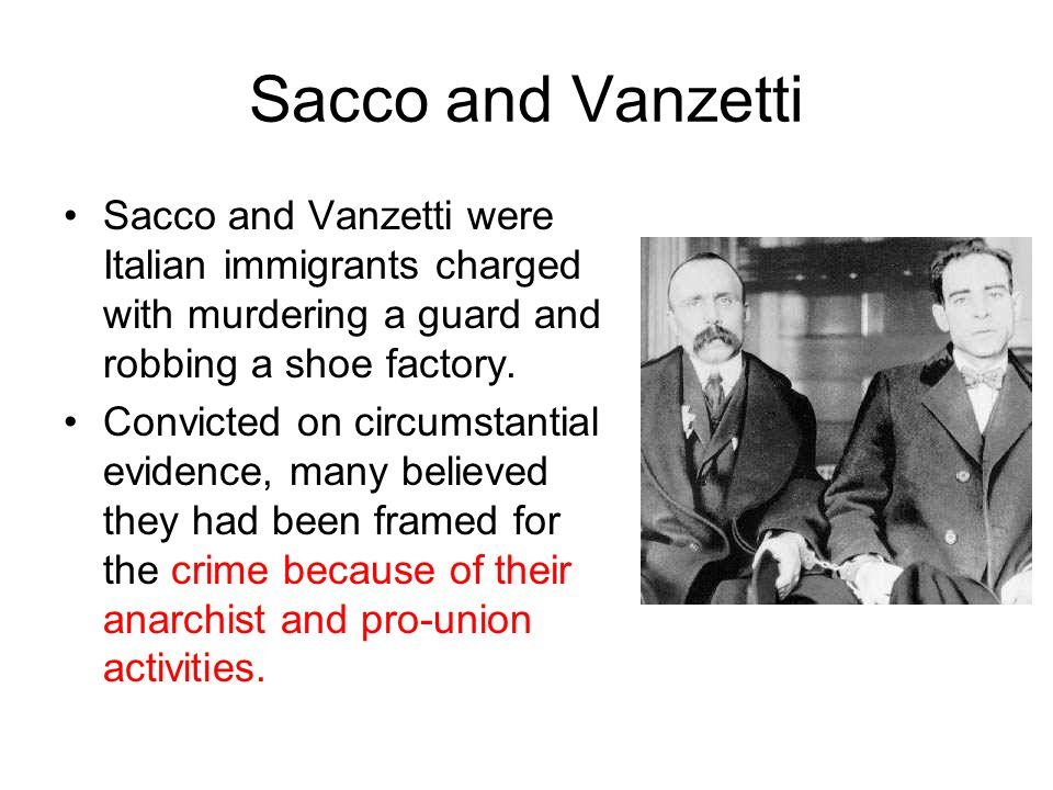 Sacco and Vanzetti Sacco and Vanzetti were Italian immigrants charged with murdering a guard and robbing a shoe factory.