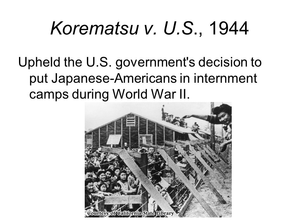 Korematsu v. U.S., 1944 Upheld the U.S.